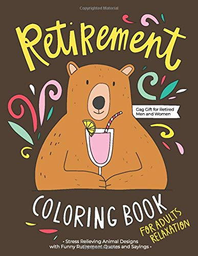 Retirement Coloring Book: A Hilarious Fun Coloring Gag Gift Book for Retired Men, Women & Adults Relaxation with Stress Relieving Animal Designs and Funny Retirement Quotes