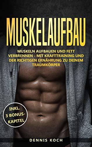 Muskelaufbau: Muskeln aufbauen und Fett verbrennen - Mit Krafttraining und der richtigen Ernährung zu deinem Traumkörper