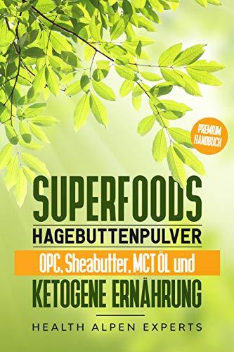 Superfoods, Hagebuttenpulver, OPC, Sheabutter, MCT Öl und ketogene Ernährung: Was du vor dem Kauf wissen solltest! | Anwendung, Wirkung, Erfahrungsberichte und Studien | Premium Handbuch