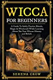 Wicca For Beginners: A Guide To Safely Practice Rituals, Magic & Witchcraft While Learning About The True Wiccan History and Beliefs
