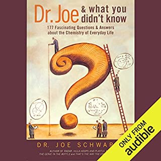Dr. Joe & What You Didn't Know     177 Fascinating Questions About the Chemistry of Everyday Life              By:                                                                                                                                 Dr. Joe Schwarcz                               Narrated by:                                                                                                                                 Nick Hahn                      Length: 9 hrs and 9 mins     1 rating     Overall 4.0