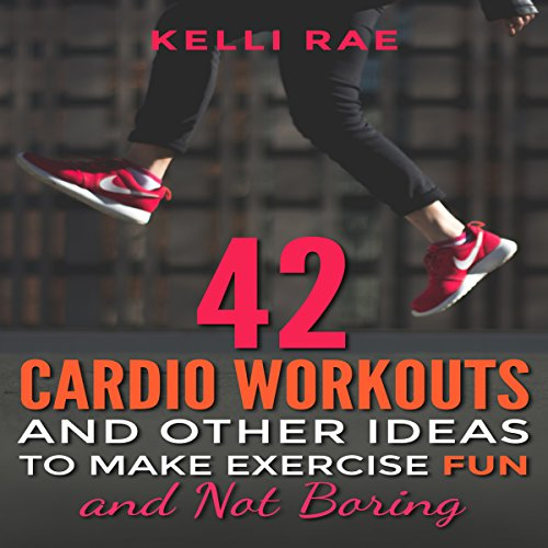 42 Cardio Workouts and Other Ideas to Make Exercise Fun and Not Boring audiobook cover art