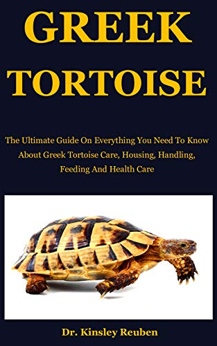 Greek Tortoise: The Ultimate Guide On Everything You Need To Know About Greek Tortoise Care, Housing, Handling, Feeding And Health Care (English Edition)