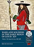 Wars and Soldiers in the Early Reign of Louis XIV Volume 2: The Imperial Army, 1660-1689 (Century of the Soldier)