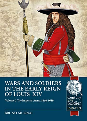 Wars and Soldiers in the Early Reign of Louis XIV: The Imperial Army, 1660-1689