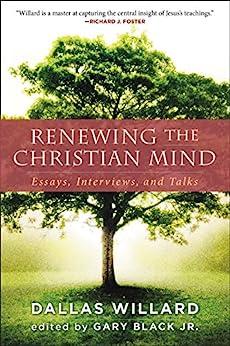 Renewing the Christian Mind: Essays, Interviews, and Talks by [Dallas Willard, Gary Black]