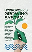 Hydroponics Growing System: The essential guide to build a hydroponic system and grow vegetables; herbs and fruits in an organic way. Discover how to start Even If You Are a Beginner in Gardening.