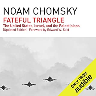 Fateful Triangle     The United States, Israel, and the Palestinians (Updated Edition)              Written by:                                                                                                                                 Noam Chomsky                               Narrated by:                                                                                                                                 Brian Jones                      Length: 30 hrs and 6 mins     2 ratings     Overall 5.0
