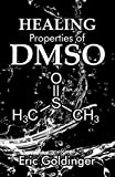 HEALING PROPERTIES OF DMSO: The Complete Handbook and Guide to Safe Healing Arthritis, Cancer,...