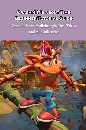 Crash 4 It's about Time Beginner Tutorial Guide: Crash 4 Guide, Walkthrough, Tips, Tricks, and All Collectibles: Discover Play Crash 4 It's about Time