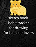 sketch book habit tracker for drawing for hamster lovers: 8.5 x 11 in 120 pages drawing sketch book matte cover
