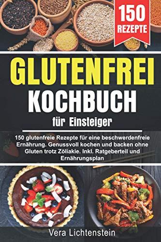 Glutenfrei Kochbuch für Einsteiger: 150 glutenfreie Rezepte für eine beschwerdefreie Ernährung. Genussvoll kochen und backen ohne Gluten trotz Zöliakie. Inkl. Ratgeberteil und Ernährungsplan