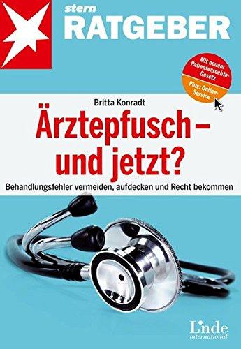 Ärztepfusch - und jetzt?: Behandlungsfehler vermeiden, aufdecken und Recht bekommen (stern-Ratgeber)