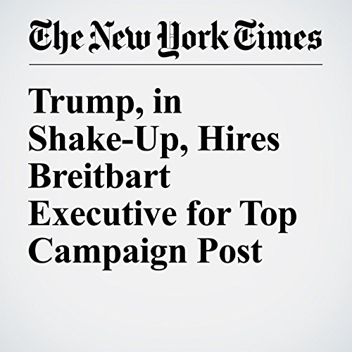 Trump, in Shake-Up, Hires Breitbart Executive for Top Campaign Post cover art