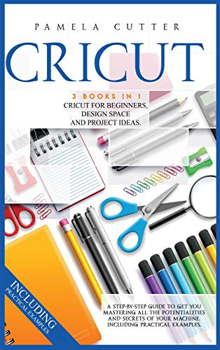 Cricut: 3 books in 1: Cricut For Beginners, Design Space, and Project Ideas. A Step-by-step Guide to...