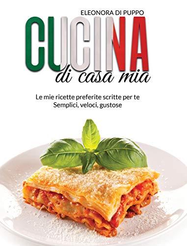 Cucina di Casa Mia: Le mie ricette preferite scritte per te - Semplici, veloci, gustose (Italian Cookbook: A Straight Forward Guide To Finally Master ... Italian Recipes - Breakfasts, Lunches