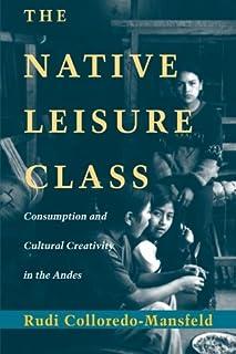 The Native Leisure Class: Consumption and Cultural Creativity in the Andes by Rudi Colloredo-Mansfeld(1999-11-01)