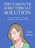 The 5 Minute Sore Throat Solution - 2016: Top Ten (5 Minutes To Prepare) Homemade Cures for Sore...