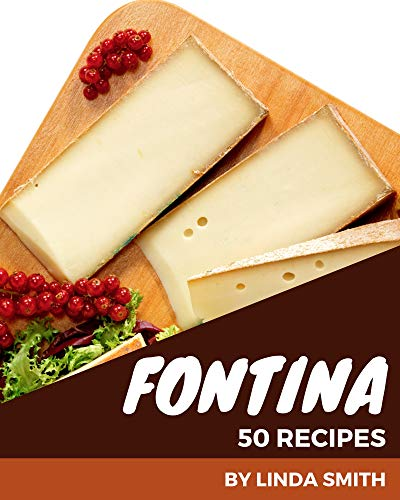 50 Fontina Recipes: The Fontina Cookbook for All Things Sweet and Wonderful! (English Edition)