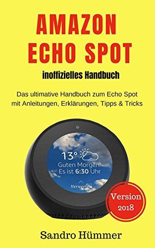 Amazon Echo Spot - inoffizelles Hanbuch: Das ultimative Handbuch zum Echo Spot mit Alexa, Anleitungen, Erklärungen, Tipps & Tricks, Zubehör + IFTTT