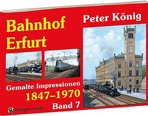 Peter König - Eisenbahn Bilder BAHNHOF ERFURT 1847-1970 - Band 7: Gemalte Impressionen aus Erfurt (Peter König - Gemalte Eisenbahnimpressionen)