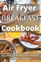 Air Fryer Breakfast Cookbook: 47 Effortless Home-Made Recipes Delicious and Healthy for Everyone Beginners and Advanced Users - with Pictures