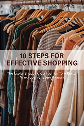 10 Steps For Effective Shopping: The Useful Shopping Companion To A Better Wardrobe For Every Woman: Shop Your Closet (English Edition)