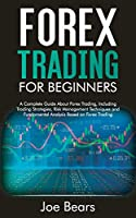 Forex Trading for Beginners: A Complete Guide About Forex Trading, Including Trading Strategies, Risk Management Techniques and Fundamental Analysis Based on Forex Trading