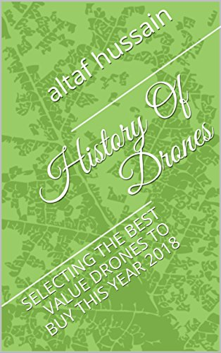 History Of Drones: SELECTING THE BEST VALUE DRONES TO BUY THIS YEAR 2018 (English Edition)
