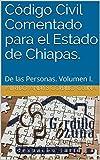 Código Civil Comentado para el Estado de Chiapas.: De las Personas. Volumen I.