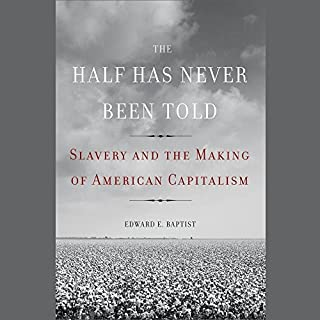 The Half Has Never Been Told     Slavery and the Making of American Capitalism              By:                                                                                                                                 Edward E. Baptist                               Narrated by:                                                                                                                                 Ron Butler                      Length: 19 hrs and 47 mins     1,572 ratings     Overall 4.7