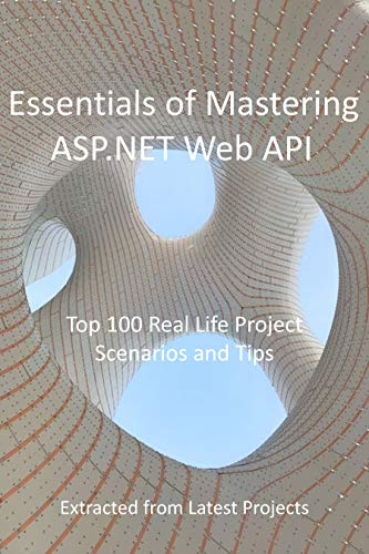 Essentials of Mastering ASP.NET Web API: Top 100 Real Life Project Scenarios and Tips: Extracted from Latest Projects (English Edition)