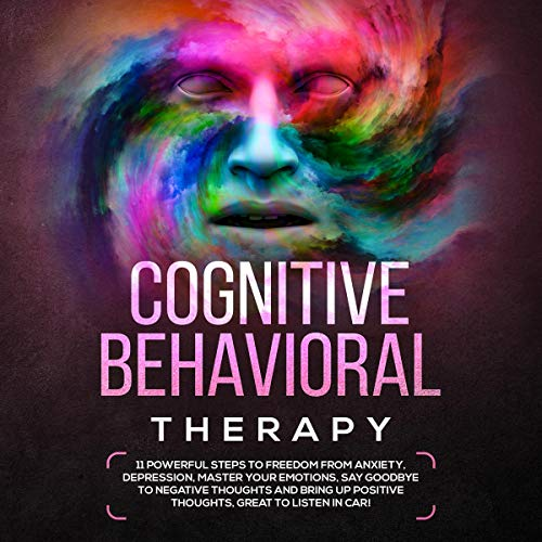Cognitive Behavioral Therapy: 11 Powerful Steps to Freedom from Anxiety, Depression, Master Your Emotions, Say Goodbye to Negative Thoughts audiobook cover art