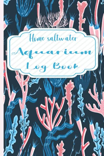 Home saltwater Aquarium Log Book: journal of Maintenance and Care Water Testing , Monitoring and filter changing , recording your aquarium and home fish tank .