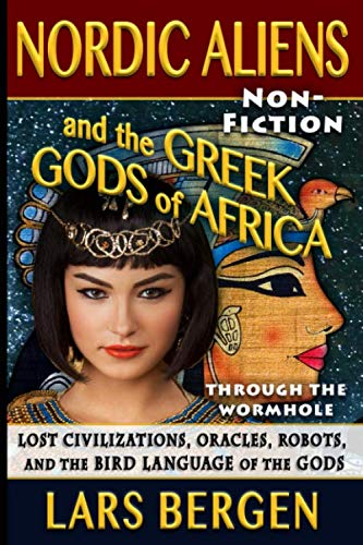 Nordic Aliens and the Greek Gods of Africa: Through the Wormhole: Lost Civilizations, Oracles, Robots, and the Bird Language of the Gods