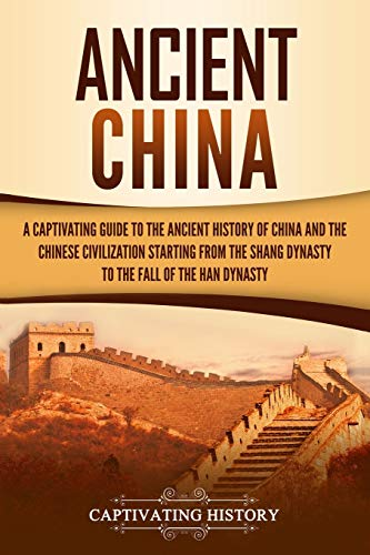 Ancient China: A Captivating Guide to the Ancient History of China and the Chinese Civilization Starting from the Shang Dynasty to the Fall of the Han Dynasty (Captivating History)