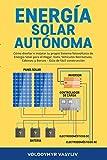 Energía Solar Autónoma: Cómo Diseñar e Instalar tu propio Sistema fotovoltaico de Energía Solar para el Hogar, Vans, Vehículos Recreativos, Cabinas, y Barcos – Gúia de Fácil Construcción