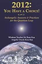 2012: You Have A Choice!: Archangelic Answers And Practices For The Quantum Leap (Self-Ascension Series, Volume 2)