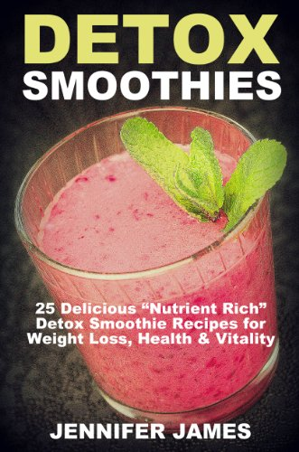 "Detox Smoothies:: Delicious ""Nutrient-Rich"" Detox Smoothie Recipes For Weight Loss, Health & Vit"