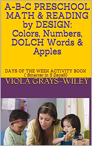 A-B-C PRESCHOOL MATH & READING by DESIGN: Colors, Numbers, DOLCH Words & Apples: DAYS OF THE WEEK ACTIVITY BOOK ( Smarter in 5 Days!!!) (English Edition)