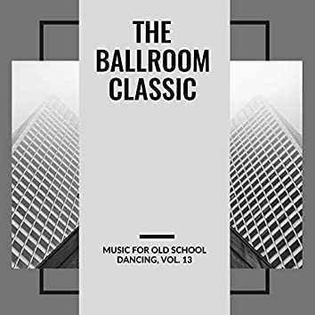 The Ballroom Classic - Music For Old School Dancing, Vol. 13