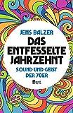 Das entfesselte Jahrzehnt: Sound und Geist der 70er - Jens Balzer