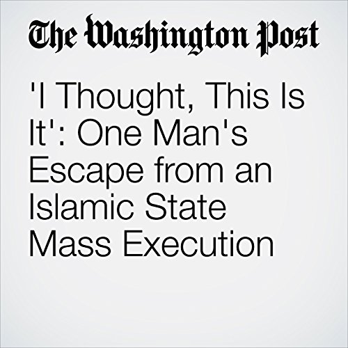 'I Thought, This Is It': One Man's Escape from an Islamic State Mass Execution cover art