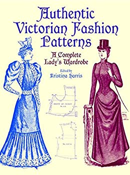 Authentic Victorian Fashion Patterns  A Complete Lady s Wardrobe  Dover Fashion and Costumes