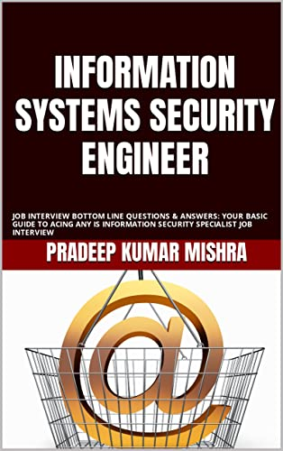 INFORMATION SYSTEMS SECURITY ENGINEER : JOB INTERVIEW BOTTOM LINE QUESTIONS & ANSWERS: YOUR BASIC GUIDE TO ACING ANY IS INFORMATION SECURITY SPECIALIST JOB INTERVIEW (English Edition)