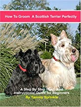 How to Groom a Scottish Terrier Perfectly: A Step-by-step Illustrated Beginners Guide to Grooming a Scottish Terrier