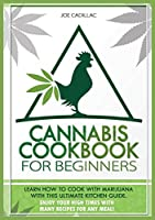 Cannabis Cookbook for Beginners: Learn How to Cook with Marijuana with This Ultimate Kitchen Guide. Enjoy Your High Times with Many Recipes for Any Meal