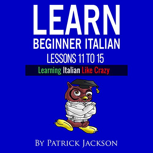 Learn Italian with Learn Beginner Italian Lessons 11-15 Audiobook By Patrick Jackson cover art