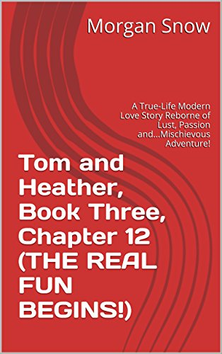 Tom and Heather, Book Three, Chapter 12 (THE REAL FUN BEGINS!): A True-Life Modern Love Story Reborne of Lust, Passion and...Mischievous Adventure! (Tom and Heather, A Trilogy 3) (English Edition)