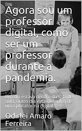 Agora sou um professor digital, como ser um professor durante a pandemia.: Um dia estava dentro da sala de aula, outro dia estava dentro de uma plataforma ... de pandemia Livro 2) (Portuguese Edition)